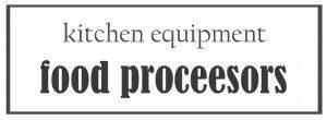 Kitchen Equipment: Food Processors