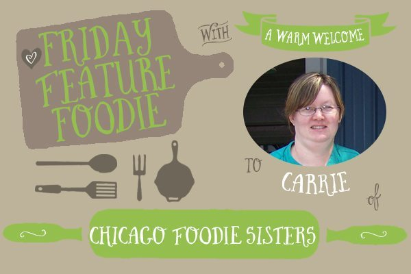 Friday Feature Foodie: Carrie from Chicago Foodie Sisters