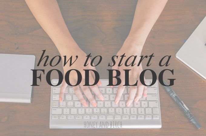 How to Start a Food Blog | Honey and Birch