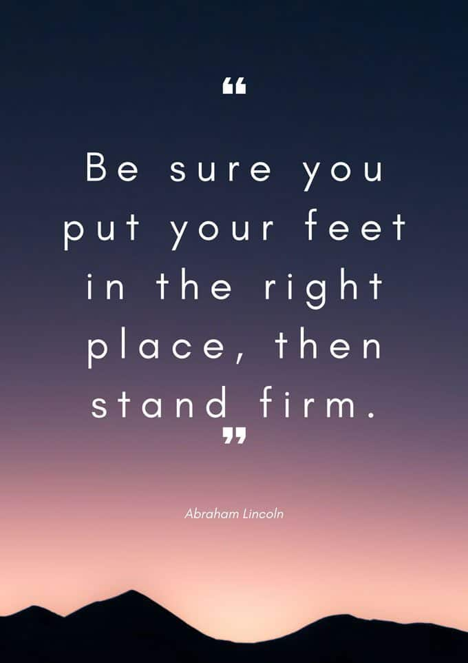 Be sure you put your feet in the right place, then stand firm. Abraham Lincoln quote